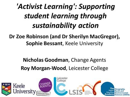 'Activist Learning': Supporting student learning through sustainability action Dr Zoe Robinson (and Dr Sherilyn MacGregor), Sophie Bessant, Keele University.