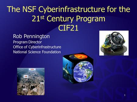The NSF Cyberinfrastructure for the 21 st Century Program CIF21 Rob Pennington Program Director Office of Cyberinfrastructure National Science Foundation.