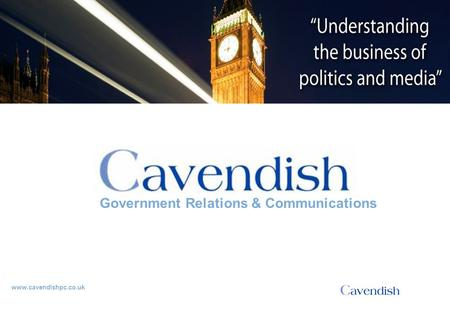 'Understanding the business of politics and media' www.cavendishpc.co.uk Government Relations & Communications.