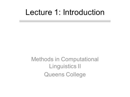 Methods in Computational Linguistics II Queens College Lecture 1: Introduction.