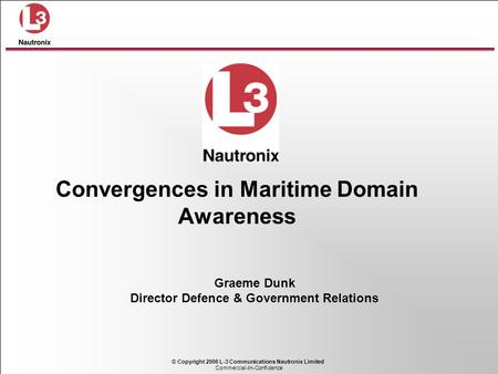 Commercial-In-Confidence © Copyright 2006 L-3 Communications Nautronix Limited Graeme Dunk Director Defence & Government Relations Convergences in Maritime.