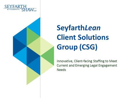 SeyfarthLean Client Solutions Group (CSG) Innovative, Client-facing Staffing to Meet Current and Emerging Legal Engagement Needs.