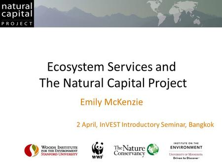 Ecosystem Services and The Natural Capital Project Emily McKenzie 2 April, InVEST Introductory Seminar, Bangkok.