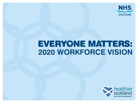 "2020 Workforce Vision "" We will respond to the needs of the people we care for, adapt to new, improved ways of working, and work seamlessly with colleagues."