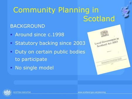 Community Planning in Scotland BACKGROUND  Around since c.1998  Statutory backing since 2003  Duty on certain public bodies to participate  No single.