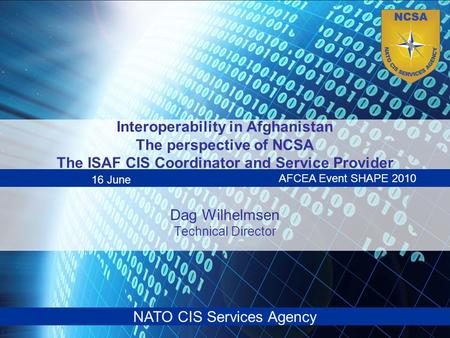 NATO CIS Services Agency Interoperability in Afghanistan The perspective of NCSA The ISAF CIS Coordinator and Service Provider Dag Wilhelmsen Technical.