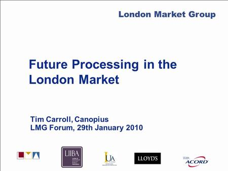 With LMG Secretariat Future Processing in the London Market Tim Carroll, Canopius LMG Forum, 29th January 2010 With London Market Group.
