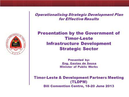 Operationalising Strategic Development Plan for Effective Results Presentation by the Government of Timor-Leste Infrastructure Development Strategic Sector.