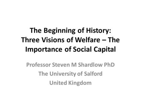 The Beginning of History: Three Visions of Welfare – The Importance of Social Capital Professor Steven M Shardlow PhD The University of Salford United.