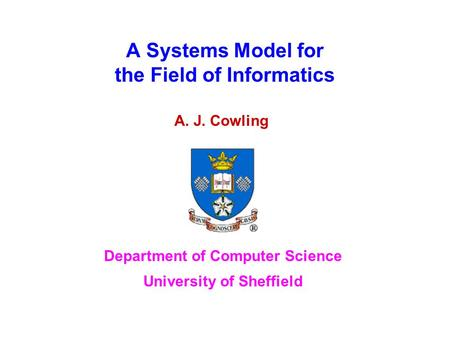 A Systems Model for the Field of Informatics A. J. Cowling Department of Computer Science University of Sheffield.