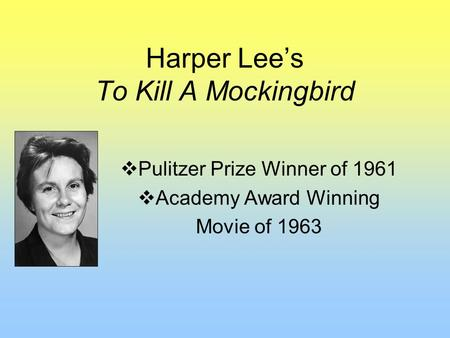 Harper Lee's To Kill A Mockingbird  Pulitzer Prize Winner of 1961  Academy Award Winning Movie of 1963.