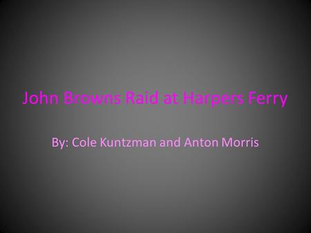 John Browns Raid at Harpers Ferry By: Cole Kuntzman and Anton Morris.