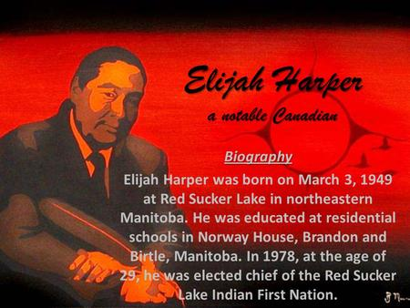 Elijah Harper a notable Canadian Biography Elijah Harper was born on March 3, 1949 at Red Sucker Lake in northeastern Manitoba. He was educated at residential.