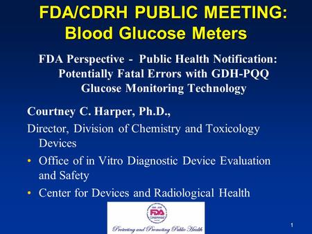 1 FDA/CDRH PUBLIC MEETING: Blood Glucose Meters FDA/CDRH PUBLIC MEETING: Blood Glucose Meters FDA Perspective - Public Health Notification: Potentially.