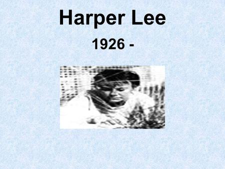 Harper Lee 1926 -. Early life Born April 28, 1926 Monroeville, Alabama Youngest child Parents were Amasa Lee and Frances Finch Lee.