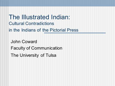 The Illustrated Indian: Cultural Contradictions in the Indians of the Pictorial Press John Coward Faculty of Communication The University of Tulsa.