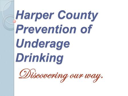 Harper County Prevention of Underage Drinking Discovering our way.