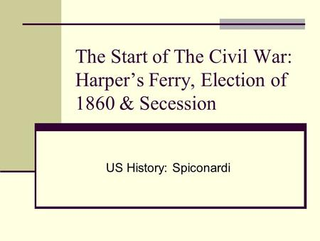 The Start of The Civil War: Harper's Ferry, Election of 1860 & Secession US History: Spiconardi.