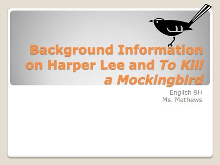 Background Information on Harper Lee and To Kill a Mockingbird English 9H Ms. Mathews.