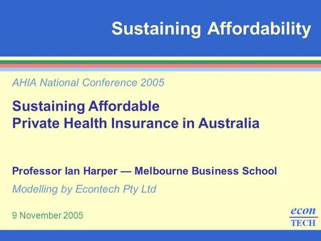 Sustaining Affordability AHIA National Conference 2005 Sustaining Affordable Private Health Insurance in Australia Professor Ian Harper — Melbourne Business.