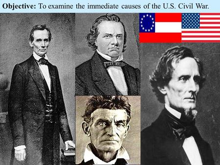 Objective: To examine the immediate causes of the U.S. Civil War.
