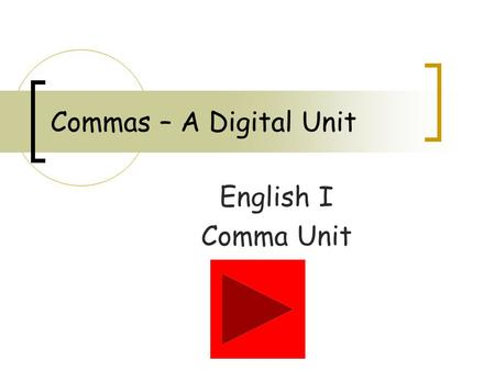Commas – A Digital Unit English I Comma Unit. Introduction You will be using this PowerPoint to enter the digital world of commas. Read each slide carefully.