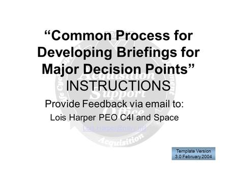 """Common Process for Developing Briefings for Major Decision Points"" INSTRUCTIONS Provide Feedback via  to: Lois Harper PEO C4I and Space"