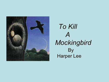 To Kill A Mockingbird By Harper Lee. Setting Maycomb, Alabama The Great Depression (1930's)
