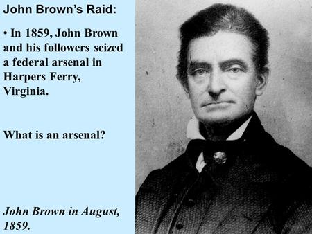 John Brown's Raid: In 1859, John Brown and his followers seized a federal arsenal in Harpers Ferry, Virginia. What is an arsenal? John Brown in August,