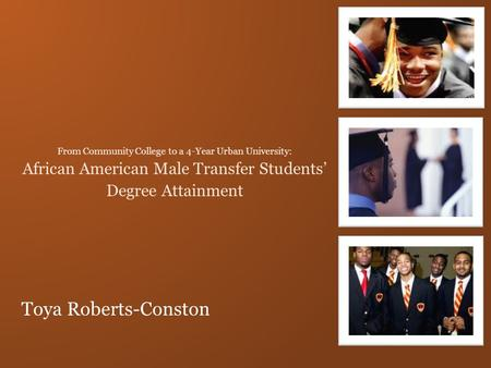 Toya Roberts-Conston From Community College to a 4-Year Urban University: African American Male Transfer Students' Degree Attainment.