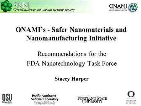 ONAMI's - Safer Nanomaterials and Nanomanufacturing Initiative Recommendations for the FDA Nanotechnology Task Force Stacey Harper.
