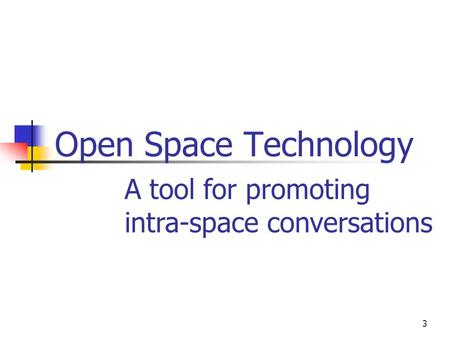 3 Open Space Technology A tool for promoting intra-space conversations.