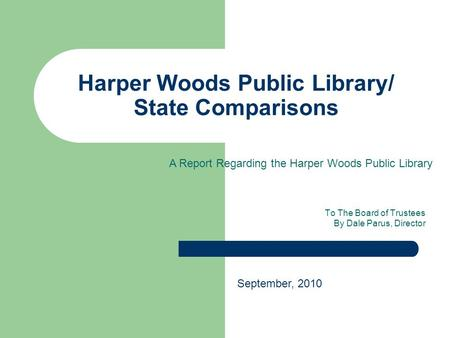 Harper Woods Public Library/ State Comparisons To The Board of Trustees By Dale Parus, Director September, 2010 A Report Regarding the Harper Woods Public.