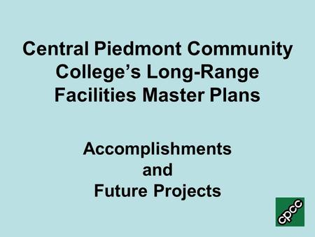 Central Piedmont Community College's Long-Range Facilities Master Plans Accomplishments and Future Projects.