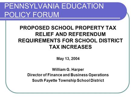 PENNSYLVANIA EDUCATION POLICY FORUM PROPOSED SCHOOL PROPERTY TAX RELIEF AND REFERENDUM REQUIREMENTS FOR SCHOOL DISTRICT TAX INCREASES May 13, 2004 William.