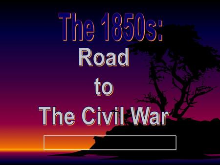 The 1850s: Road to The Civil War.