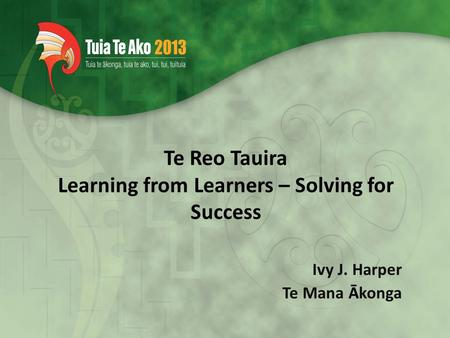 Te Reo Tauira Learning from Learners – Solving for Success Ivy J. Harper Te Mana Ākonga.