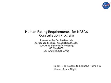 Human Rating Requirements for NASA's Constellation Program Presented by Debbie Berdich Aerospace Medical Association (AsMA) 80 th Annual Scientific Meeting.