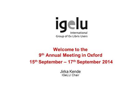 Welcome to the 9 th Annual Meeting in Oxford 15 th September – 17 th September 2014 Jirka Kende IGeLU Chair.