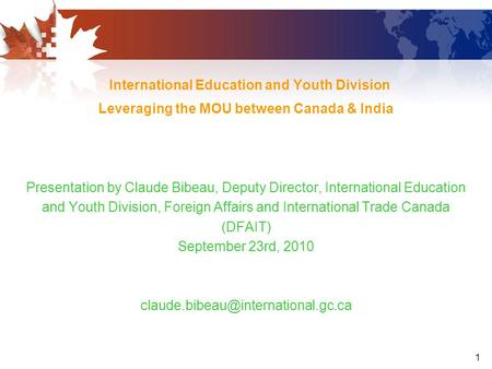 1 International Education and Youth Division Leveraging the MOU between Canada & India Presentation by Claude Bibeau, Deputy Director, International Education.