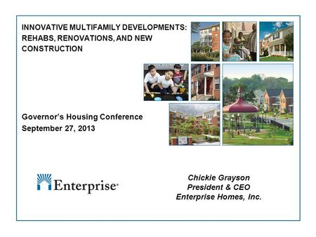 1 INNOVATIVE MULTIFAMILY DEVELOPMENTS: REHABS, RENOVATIONS, AND NEW CONSTRUCTION Governor's Housing Conference September 27, 2013 Chickie Grayson President.