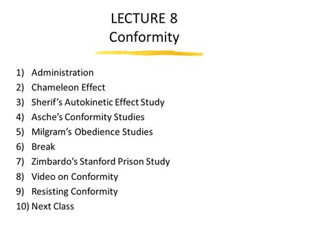 LECTURE 8 Conformity 1)Administration 2)Chameleon Effect 3)Sherif's Autokinetic Effect Study 4)Asche's Conformity Studies 5)Milgram's Obedience Studies.