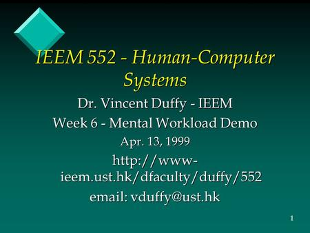 IEEM 552 - Human-Computer Systems Dr. Vincent Duffy - IEEM Week 6 - Mental Workload Demo Apr. 13, 1999  ieem.ust.hk/dfaculty/duffy/552
