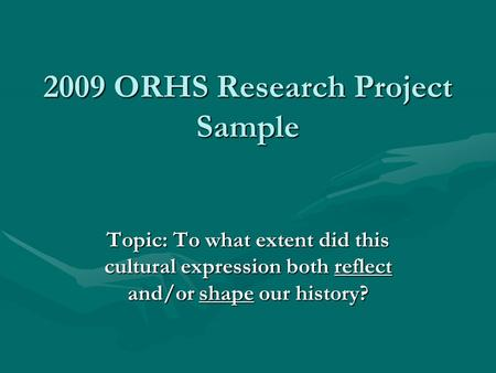 2009 ORHS Research Project Sample Topic: To what extent did this cultural expression both reflect and/or shape our history?