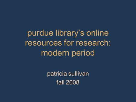 Purdue library's online resources for research: modern period patricia sullivan fall 2008.