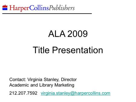 ALA 2009 Title Presentation Contact: Virginia Stanley, Director Academic and Library Marketing 212.207.7592