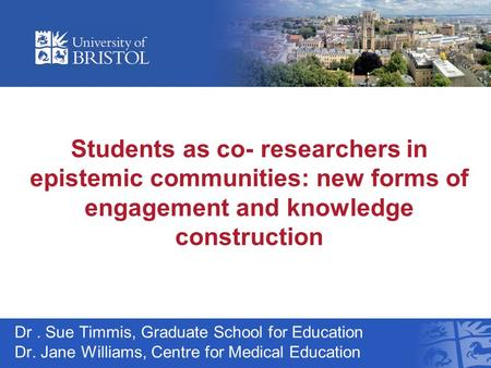 Students as co- researchers in epistemic communities: new forms of engagement and knowledge construction Dr. Sue Timmis, Graduate School for Education.