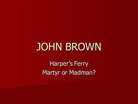 JOHN BROWN Harper's Ferry Martyr or Madman?. How would you describe him?