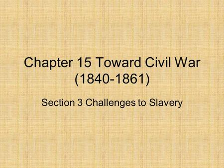 Chapter 15 Toward Civil War (1840-1861) Section 3 Challenges to Slavery.