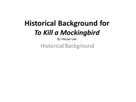 Historical Background for To Kill a Mockingbird By Harper Lee Historical Background.